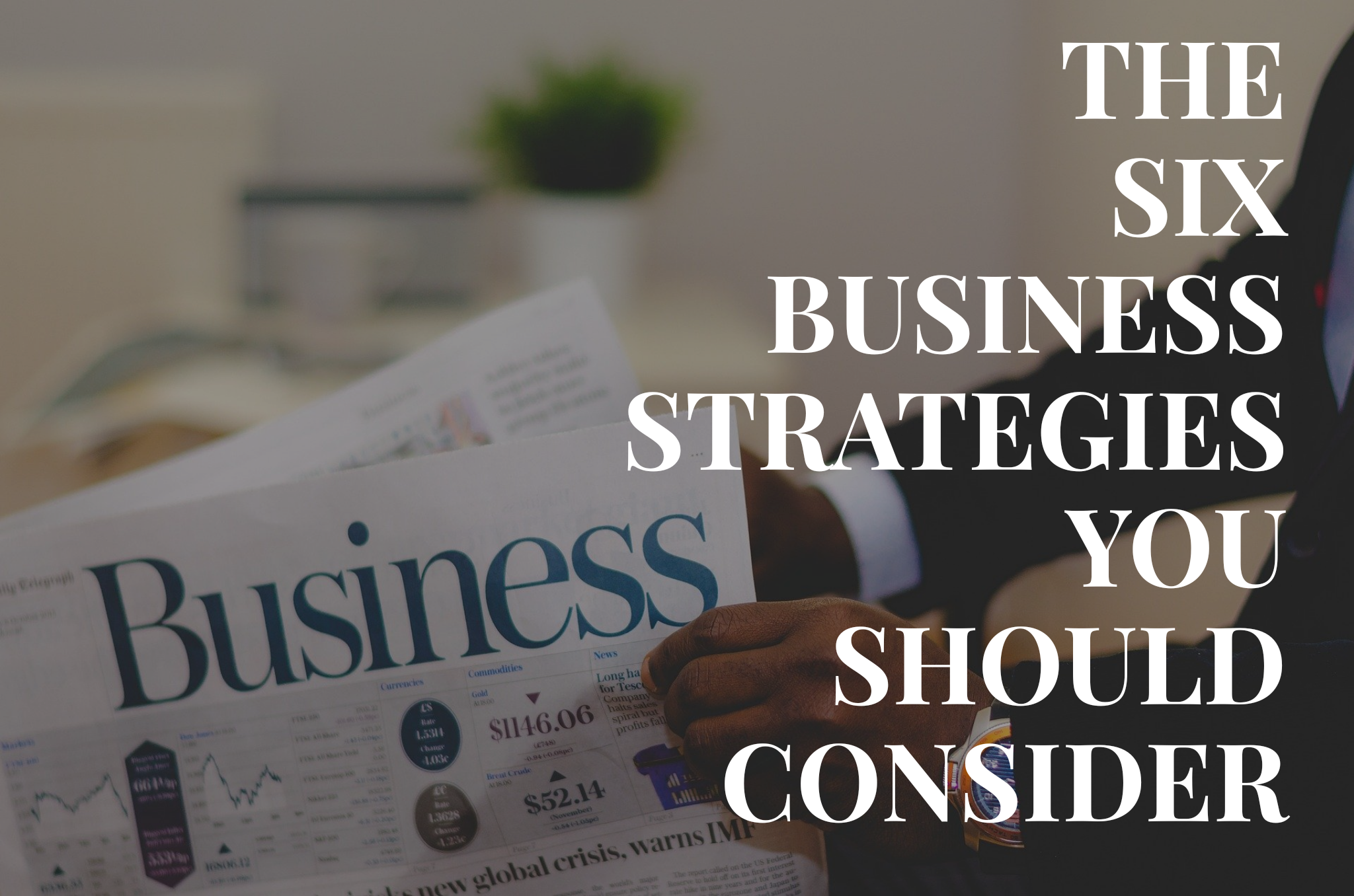 THE SIX BUSINESS STRATEGIES YOU SHOULD CONSIDER